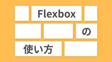 もう迷わない!CSS Flexboxの使い方を徹底解説