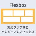 【2019年版】Flexboxの対応ブラウザとベンダープレフィックスまとめ