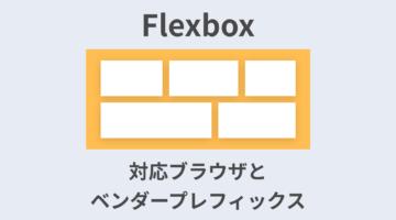 【2020年最新】Flexboxの対応ブラウザとベンダープレフィックスまとめ